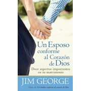Un Esposo Conforme al Corazon de Dios = A Husband After God's Heart, Paperback/Jim George