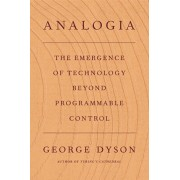 Analogia: The Emergence of Technology Beyond Programmable Control, Hardcover/George Dyson