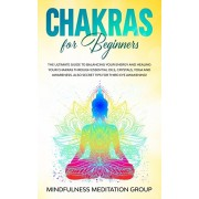 Chakras for Beginners: The Ultimate Guide to Balancing Your Energy and Healing Your Chakras Through Essential Oils, Crystals, Yoga and Awaren, Paperback/Mindfulness Meditation Group