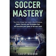 Soccer Mastery: The little things that make a big difference: Habits, Secrets and Strategies that will escalate your game to the next, Hardcover/Chest Dugger