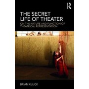 The Secret Life of Theater: On the Nature and Function of Theatrical Representation, Paperback/Brian Kulick