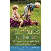 Fifteen Minutes Outside: 365 Ways to Get Out of the House and Connect with Your Kids, Paperback/Rebecca P. Cohen