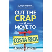 Cut the Crap & Move to Costa Rica: A How-To Guide Based on These Gringos' Experience, Paperback/Steve Page
