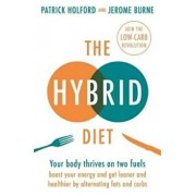 The Hybrid Diet : Your body thrives on two fuels - discover how to boost your energy and get leaner and healthier by alternating fats and carbs/Patrick Holford, Jerome Burne