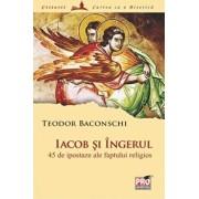 Iacob si Ingerul. 45 de ipostaze ale faptului religios/Teodor Baconschi