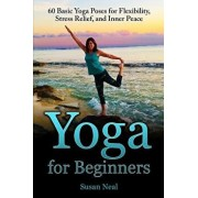 Yoga for Beginners: 60 Basic Yoga Poses for Flexibility, Stress Relief, and Inner Peace, Paperback/Susan Neal