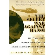 The Secret War Against Hanoi: The Untold Story of Spies, Saboteurs, and Covert Warriors in North Vietnam, Paperback/Richard H. Shultz Jr.