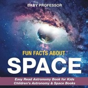 Fun Facts about Space - Easy Read Astronomy Book for Kids - Children's Astronomy & Space Books, Paperback/Baby Professor