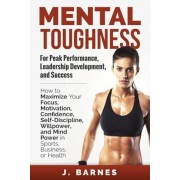 Mental Toughness for Peak Performance, Leadership Development, and Success: How to Maximize Your Focus, Motivation, Confidence, Self-Discipline, Willp, Paperback