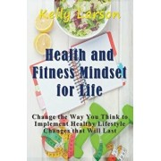 Health and Fitness Mindset for Life: Change the Way You Think to Implement Healthy Lifestyle Changes That Will Last, Paperback/Kelly Larson