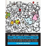 How to Draw Kawaii Cute Animals and Characters: Drawing for Kids with Letters Numbers and Shapes: Cartooning for Kids and Learning How to Draw Cute Ka, Paperback/Rachel a. Goldstein