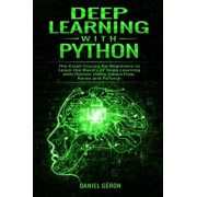 Deep Learning with Python: The Crash Course for Beginners to Learn the Basics of Deep Learning with Python Using TensorFlow, Keras and PyTorch, Paperback/Daniel Geron