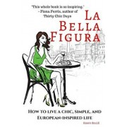 La Bella Figura: How to Live a Chic, Simple, and European-Inspired Life, Paperback/Kristi Belle