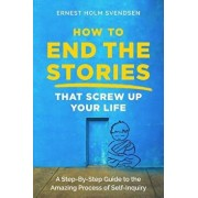 How to End the Stories that Screw Up Your Life: A Step-By-Step Guide to the Amazing Process of Self-Inquiry, Paperback/Ernest Holm Svendsen