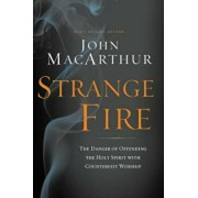 Strange Fire: The Danger of Offending the Holy Spirit with Counterfeit Worship, Hardcover/John F. MacArthur