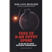 Ceea ce n-am putut spune. 30 de ani de lupta impotriva terorismului/Jean-Louis Bruguiere