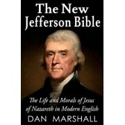 The New Jefferson Bible: The Life and Morals of Jesus of Nazareth in Modern English, Paperback/Dan Marshall