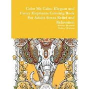 Color Me Calm: Elegant and Fancy Elephants Coloring Book for Adults Stress Relief and Relaxation, Paperback/Beatrice Harrison