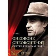 Gheorghe Gheorghiu Dej. Cultul Personalitatii 1945-1965