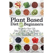 Plant Based Diet for Beginners: Revitalize Your Life, Take Control of Your Weight, and Enjoy Delicious Food, Paperback/Amellia Fox