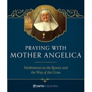 Praying with Mother Angelica: Meditations on the Rosary and the Way of the Cross, Hardcover/Mother Angelica