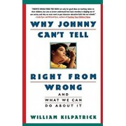 Why Johnny Can't Tell Right from Wrong: And What We Can Do about It, Paperback/William Kilpatrick