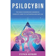 Psilocybin: The Magic Mushrooms Handbook: Complete Guide to Cultivation and Safe Use of Psychedelic Mushrooms (Benefits and Side E, Paperback/Stephen Hofmann