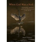 When God Was a Bird: Christianity, Animism, and the Re-Enchantment of the World, Paperback/Mark I. Wallace