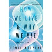 How We Live and Why We Die: The Secret Lives of Cells, Paperback/Lewis Wolpert