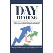 Day Trading: A Complete Beginner's Guide to Create a Passive Income Stream from Home: Introduction to Trading Forex, Swing Trading,, Paperback/Timothy Willink