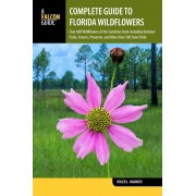 Complete Guide to Florida Wildflowers: Over 600 Wildflowers of the Sunshine State Including National Parks, Forests, Preserves, and More Than 160 Stat, Paperback