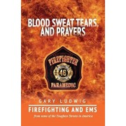 Blood, Sweat, Tears, and Prayers: Firefighting and EMS from Some of the Toughest Streets in America, Paperback/Gary Ludwig