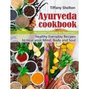 Ayurveda Cookbook: Healthy Everyday Recipes to Heal your Mind, Body, and Soul. Ayurvedic Cooking for Beginners, Paperback/Tiffany Shelton