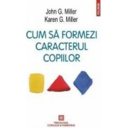 Cum sa formezi caracterul copiilor ed.2016 - John G. Miller. Karen G. Miller