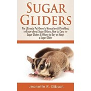 Sugar Gliders: The Ultimate Pet Owner's Manual on All You Need to Know about Sugar Gliders, How to Care for Sugar Gliders & Where to, Paperback/Jeanette R. Gibson