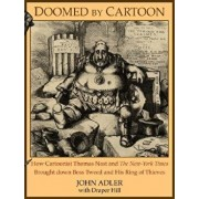 Doomed by Cartoon: How Cartoonist Thomas Nast and the New York Times Brought Down Boss Tweed and His Ring of Thieves, Paperback/John Adler