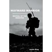 Wayward Warrior: Revival of the Resisted, Paperback/Justin King