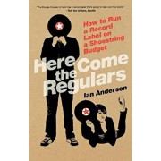 Here Come the Regulars: How to Run a Record Label on a Shoestring Budget, Paperback/Ian Anderson