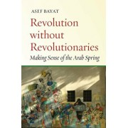Revolution Without Revolutionaries: Making Sense of the Arab Spring, Paperback/Asef Bayat