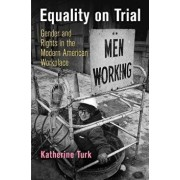 Equality on Trial: Gender and Rights in the Modern American Workplace, Paperback/Katherine Turk