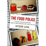 The Food Police: A Well-Fed Manifesto about the Politics of Your Plate, Hardcover/Jayson Lusk