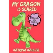 My Dragon Is Scared: 12 Rhyming Stories to Help with Toddler Fears: Perfect for Early Readers or to Read with Your Child at Bedtime, Paperback/Katrina Kahler