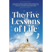 The Five Lessons of Life: A True-Life Story about an Ordinary Woman who Survived Two Extraordinary Near-Death-Experiences in Both Heaven & Hell!, Paperback/Carrie Kohan