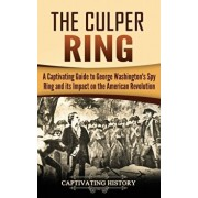The Culper Ring: A Captivating Guide to George Washington's Spy Ring and its Impact on the American Revolution, Hardcover/Captivating History