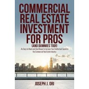 Commercial Real Estate Investment for Pros (and Dummies Too!): An Easy-to-Read-and-Use Manual to Increase Your Intellectual Capital in the Commercial, Paperback/Joseph J. Ori