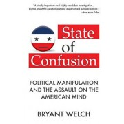 State of Confusion: Political Manipulation and the Assault on the American Mind (Revised), Paperback/Bryant Welch