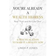 You're Already a Wealth Heiress! Now Think and ACT Like One: 6 Practical Steps to Make It a Reality Now, Paperback/Linda P. Jones