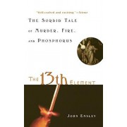 The 13th Element: The Sordid Tale of Murder, Fire, and Phosphorus, Hardcover/John Emsley