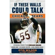 If These Walls Could Talk: Chicago Bears: Stories from the Chicago Bears Sideline, Locker Room, and Press Box, Paperback/Otis Wilson