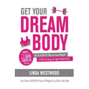 Get Your Dream Body: The EASIEST Way to Lose Weight FAST & Keep It Off FOREVER (You Have NEVER Tried A Weight Loss Plan Like This)!, Paperback/Linda Westwood